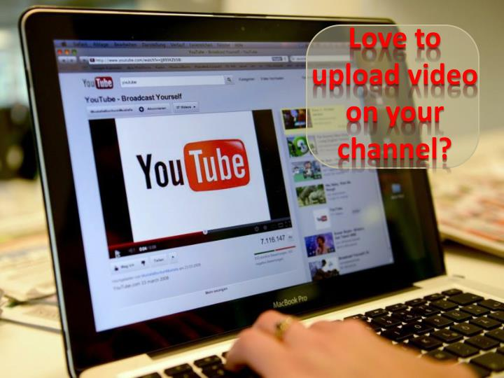 Love to upload video on your channel?
