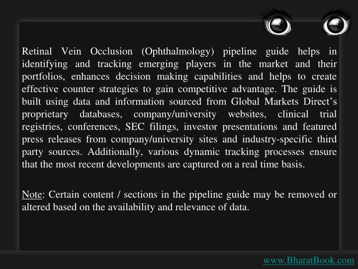 Retinal Vein Occlusion (Ophthalmology) pipeline guide helps in identifying and tracking emerging players in the market and their portfolios, enhances decision making capabilities and helps to create effective counter strategies to gain competitive advantage. The guide is built using data and information sourced from Global Markets Direct's proprietary databases, company/university websites, clinical trial registries, conferences, SEC filings, investor presentations and featured press releases from company/university sites and industry-specific third party sources. Additionally, various dynamic tracking processes ensure that the most recent developments are captured on a real time basis.
