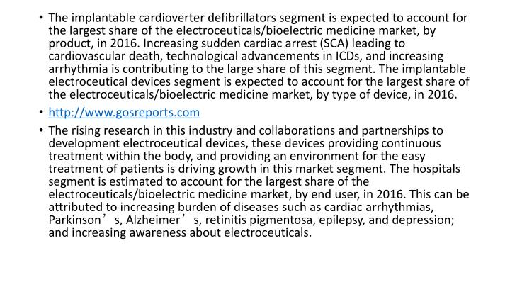 The implantable cardioverter defibrillators segment is expected to account for the largest share of the electroceuticals/bioelectric medicine market, by product, in 2016. Increasing sudden cardiac arrest (SCA) leading to cardiovascular death, technological advancements in ICDs, and increasing arrhythmia is contributing to the large share of this segment. The implantable electroceutical devices segment is expected to account for the largest share of the electroceuticals/bioelectric medicine market, by type of device, in 2016.