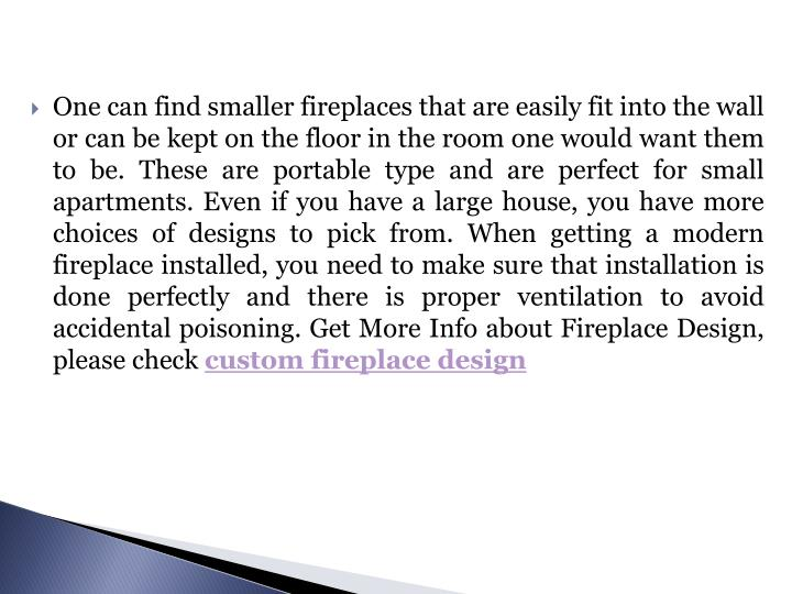 One can find smaller fireplaces that are easily fit into the wall or can be kept on the floor in the room one would want them to be. These are portable type and are perfect for small apartments. Even if you have a large house, you have more choices of designs to pick from. When getting a modern fireplace installed, you need to make sure that installation is done perfectly and there is proper ventilation to avoid accidental poisoning.