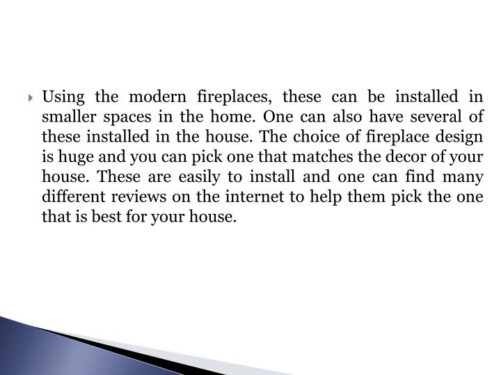 Using the modern fireplaces, these can be installed in smaller spaces in the home. One can also have several of these installed in the house. The choice of fireplace design is huge and you can pick one that matches the decor of your house. These are easily to install and one can find many different reviews on the internet to help them pick the one that is best for your house.