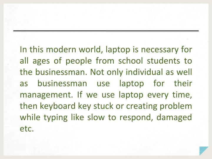 In this modern world, laptop is necessary for all ages of people from school students to the businessman. Not only individual as well as businessman use laptop for their management. If we use laptop every time, then keyboard key stuck or creating problem while typing like slow to respond, damaged etc.