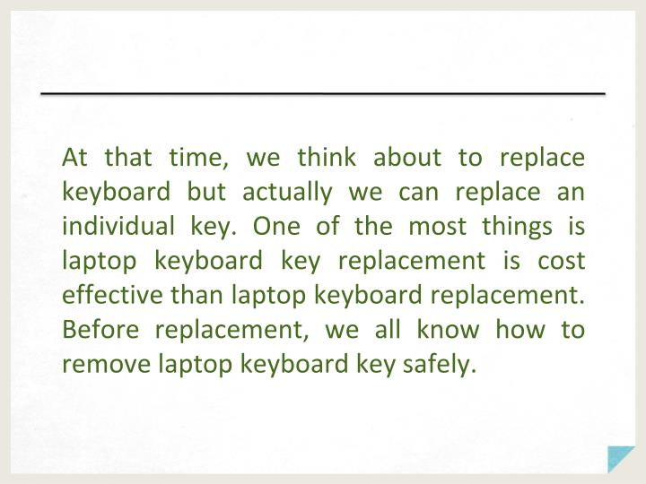 At that time, we think about to replace keyboard but actually we can replace an individual key. One ...