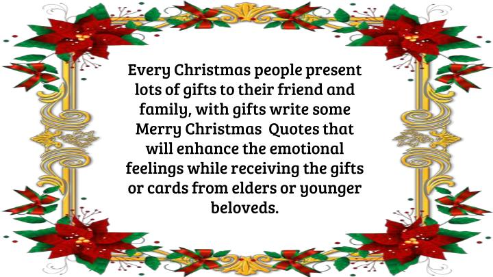 Every Christmas people present lots of gifts to their friend and family, with gifts write some Merry Christmas  Quotes that will enhance the emotional feelings while receiving the gifts or cards from elders or younger beloveds.
