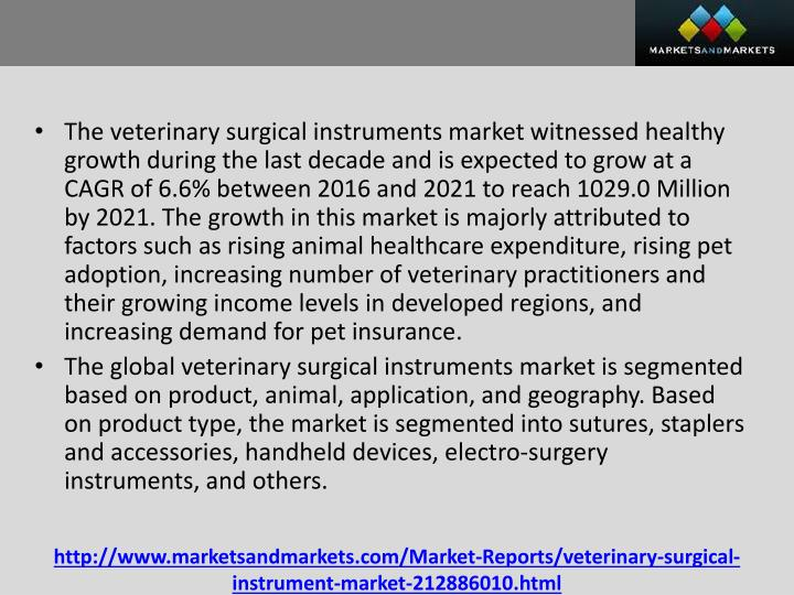 The veterinary surgical instruments market witnessed healthy growth during the last decade and is expected to grow at a CAGR of 6.6% between 2016 and 2021 to reach 1029.0 Million by 2021. The growth in this market is majorly attributed to factors such as rising animal healthcare expenditure, rising pet adoption, increasing number of veterinary practitioners and their growing income levels in developed regions, and increasing demand for pet insurance
