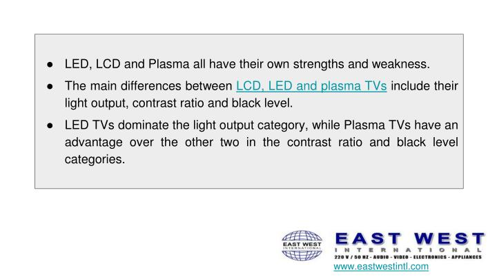 LED, LCD and Plasma all have their own strengths and weakness.