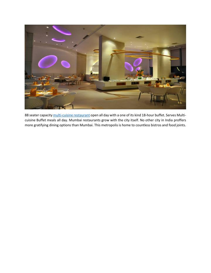 88 seater capacity multi-cuisine restaurant open all day with a one of its kind 18-hour buffet. Serves Multi-