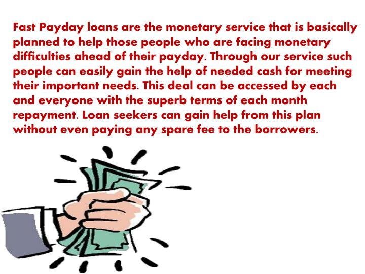 Fast Payday loans are the monetary service that is basically planned to help those people who are facing monetary difficulties ahead of their payday. Through our service such people can easily gain the help of needed cash for meeting their important needs. This deal can be accessed by each and everyone with the superb terms of each month repayment. Loan seekers can gain help from this plan without even paying any spare fee to the borrowers.