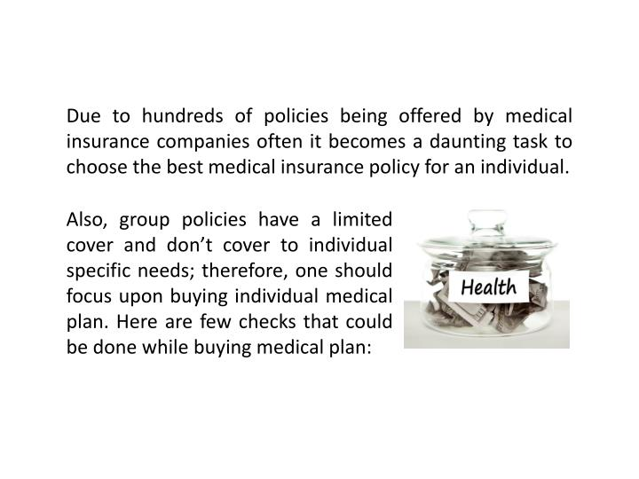 Due to hundreds of policies being offered by medical insurance companies often it becomes a daunting task to choose the best medical insurance policy for an individual