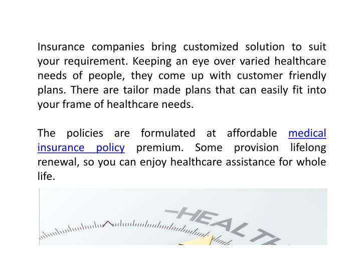Insurance companies bring customized solution to suit your requirement. Keeping an eye over varied healthcare needs of people, they come up with customer friendly plans.