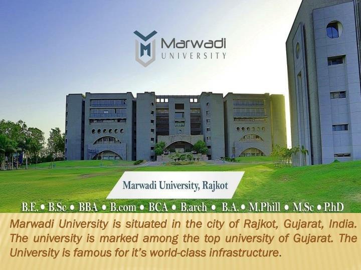 Marwadi University is situated in the city of Rajkot, Gujarat, India.  The university is marked among the top university of Gujarat. The University is famous for it's world-class infrastructure