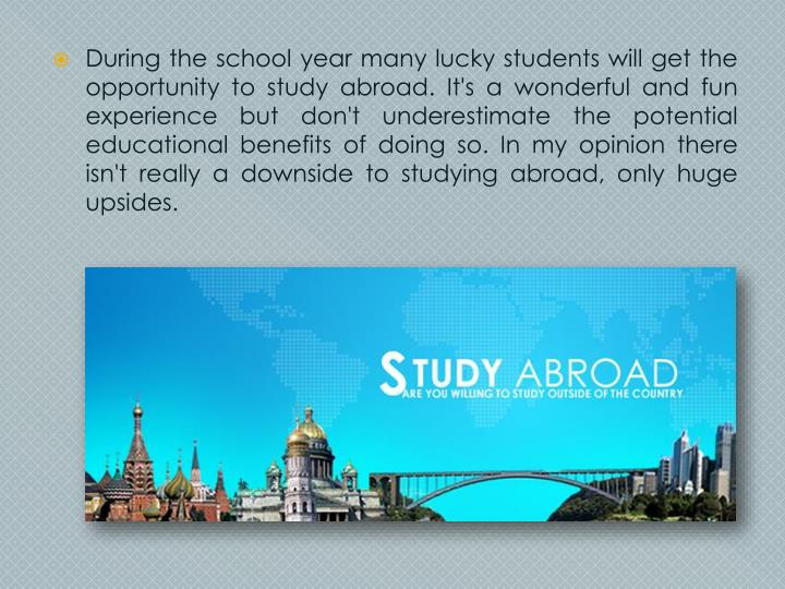 During the school year many lucky students will get the opportunity to study abroad. It's a wonderful and fun experience but don't underestimate the potential educational benefits of doing so. In my opinion there isn't really a downside to studying abroad, only huge upsides.
