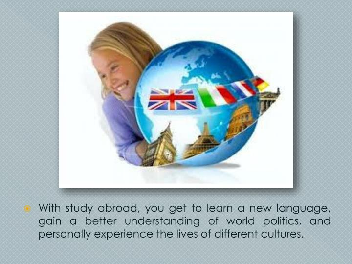 With study abroad, you get to learn a new language, gain a better understanding of world politics, a...