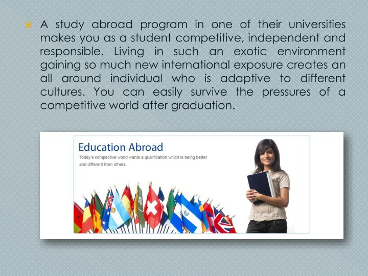 A study abroad program in one of their universities makes you as a student competitive, independent and responsible. Living in such an exotic environment gaining so much new international exposure creates an all around individual who is adaptive to different cultures. You can easily survive the pressures of a competitive world after graduation.