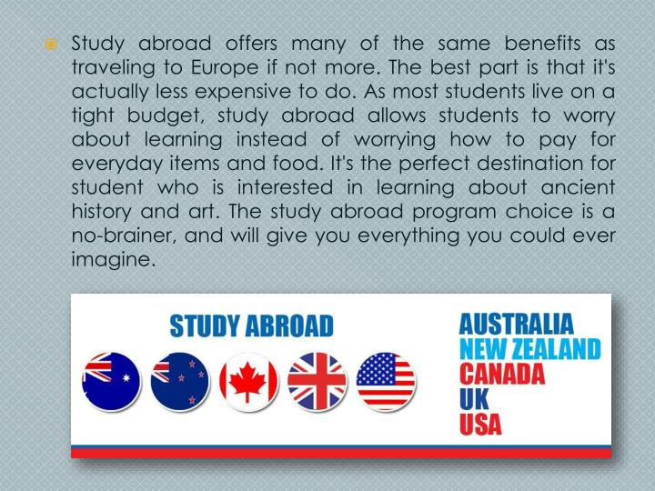 Study abroad offers many of the same benefits as traveling to Europe if not more. The best part is that it's actually less expensive to do. As most students live on a tight budget, study abroad allows students to worry about learning instead of worrying how to pay for everyday items and food. It's the perfect destination for student who is interested in learning about ancient history and art. The study abroad program choice is a no-brainer, and will give you everything you could ever imagine.