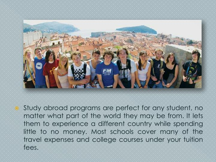 Study abroad programs are perfect for any student, no matter what part of the world they may be from. It lets them to experience a different country while spending little to no money. Most schools cover many of the travel expenses and college courses under your tuition fees.