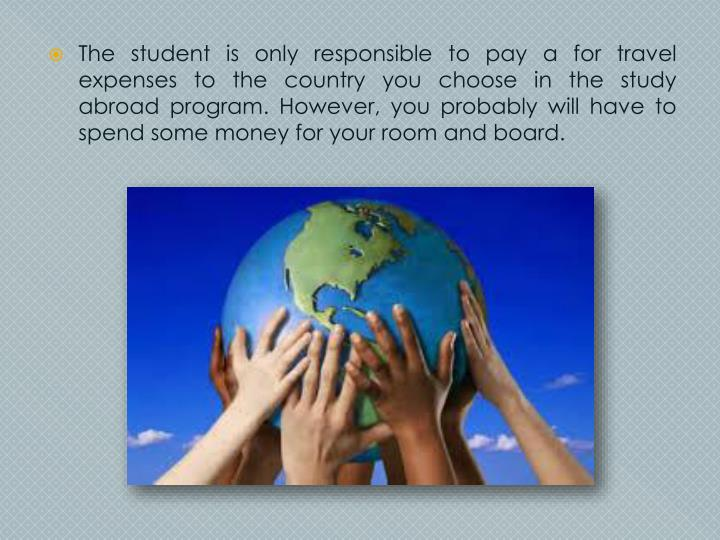 The student is only responsible to pay a for travel expenses to the country you choose in the study abroad program. However, you probably will have to spend some money for your room and board.
