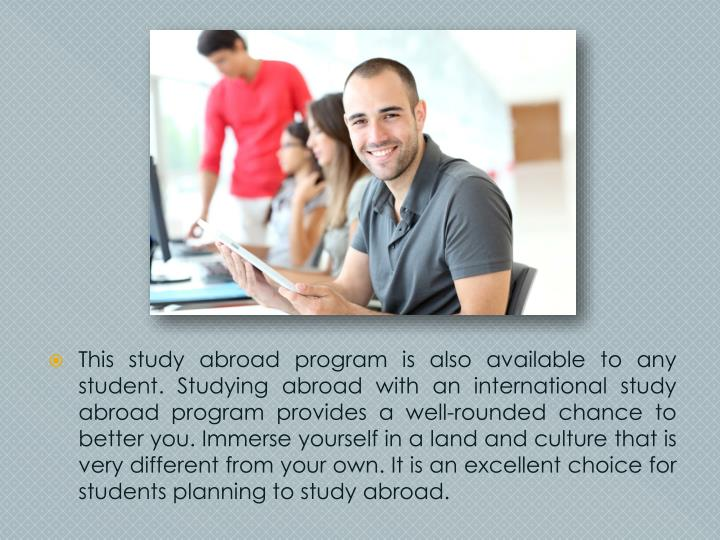 This study abroad program is also available to any student. Studying abroad with an international study abroad program provides a well-rounded chance to better you. Immerse yourself in a land and culture that is very different from your own. It is an excellent choice for students planning to study abroad.