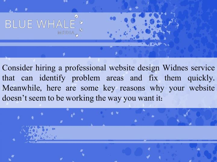Consider hiring a professional website design Widnes service that can identify problem areas and fix them quickly. Meanwhile, here are some key reasons why your website doesn't seem to be working the way you want it: