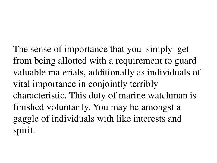 The sense of importance that you  simply  get from being allotted with a requirement to guard valuable materials, additionally as individuals of vital importance in conjointly terribly characteristic. This duty of marine watchman is finished voluntarily. You may be amongst a gaggle of individuals with like interests and spirit.