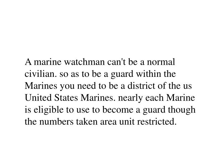 A marine watchman can't be a normal civilian. so as to be a guard within the Marines you need to be a district of the us United States Marines. nearly each Marine is eligible to use to become a guard though the numbers taken area unit restricted.