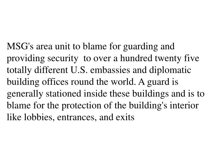 MSG's area unit to blame for guarding and providing security  to over a hundred twenty five totally different U.S. embassies and diplomatic building offices round the world. A guard is generally stationed inside these buildings and is to blame for the protection of the building's interior like lobbies, entrances, and exits