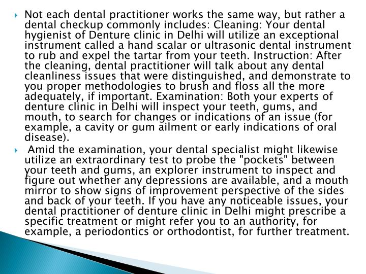 Not each dental practitioner works the same way, but rather a dental checkup commonly includes: Cleaning: Your dental hygienist of Denture clinic in Delhi will utilize an exceptional instrument called a hand scalar or ultrasonic dental instrument to rub and expel the tartar from your teeth. Instruction: After the cleaning, dental practitioner will talk about any dental cleanliness issues that were distinguished, and demonstrate to you proper methodologies to brush and floss all the more adequately, if important. Examination: Both your experts of denture clinic in Delhi will inspect your teeth, gums, and mouth, to search for changes or indications of an issue (for example, a cavity or gum ailment or early indications of oral disease).