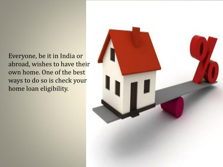 Everyone, be it in India or abroad, wishes to have their own home. One of the best ways to do so is check your home loan eligibility.