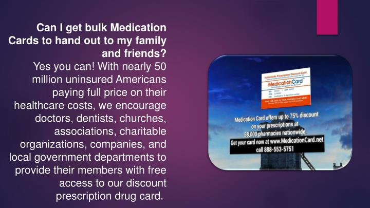Can I get bulk Medication Cards to hand out to my family and friends?