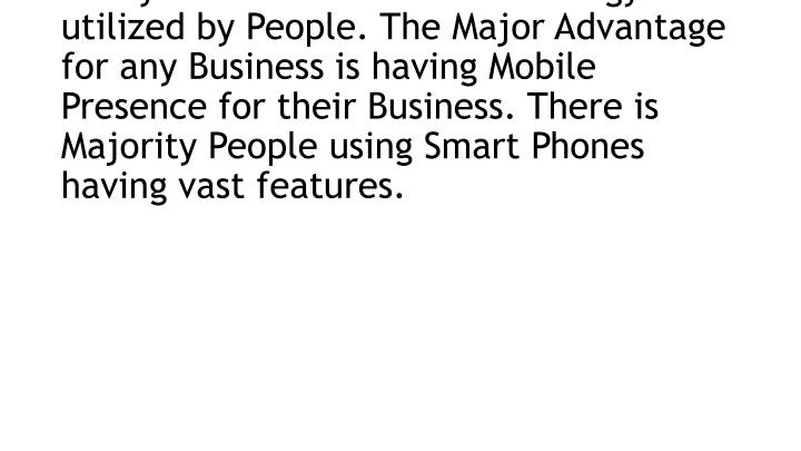 Likewise People using Technology and vastly at the same time technology is utilized by People. The Major Advantage for any Business is having Mobile Presence for their Business. There is Majority People using Smart Phones having vast features.
