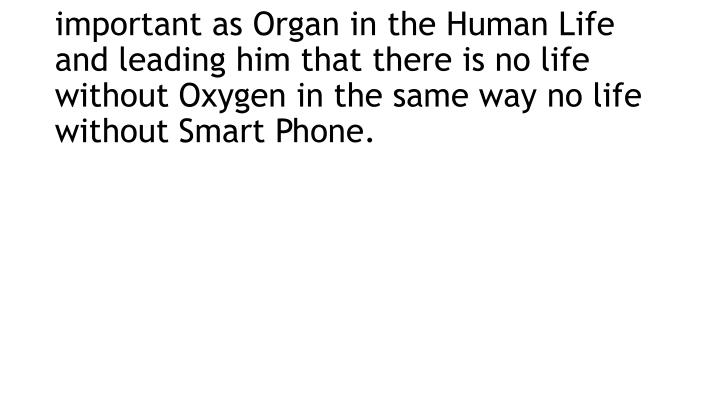 Now the Smart Phone became as important as Organ in the Human Life and leading him that there is no life without Oxygen in the same way no life without Smart Phone.