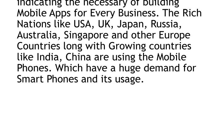 There are more than 70% of people using Mobile Phones across the globe and there are 90% of time mobile users spending on Mobile Apps. This is indicating the necessary of building Mobile Apps for Every Business. The Rich Nations like USA, UK, Japan, Russia, Australia, Singapore and other Europe Countries long with Growing countries like India, China are using the Mobile Phones. Which have a huge demand for Smart Phones and its usage.
