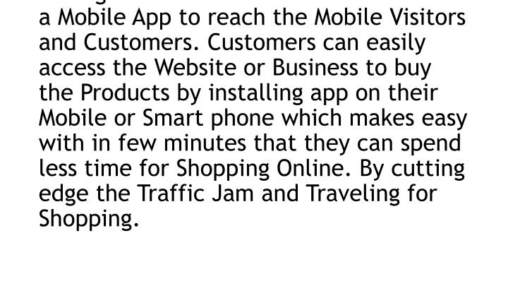 There are many companies providing Mobile Apps Development Services for Small and Large Businesses. The Companies develop Mobile Apps for Their Clients and Customers. Those who are having eCommerce Business should have a Mobile App to reach the Mobile Visitors and Customers. Customers can easily access the Website or Business to buy the Products by installing app on their Mobile or Smart phone which makes easy with in few minutes that they can spend less time for Shopping Online. By cutting edge the Traffic Jam and Traveling for Shopping.