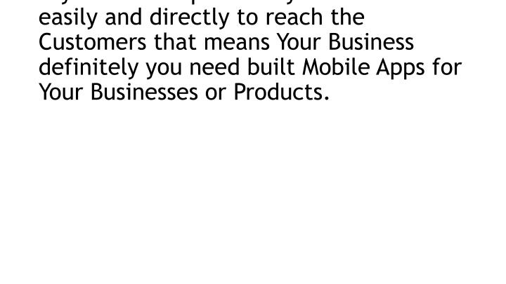 If you need to promote your Business easily and directly to reach the Customers that means Your Business definitely you need built Mobile Apps for Your Businesses or Products.