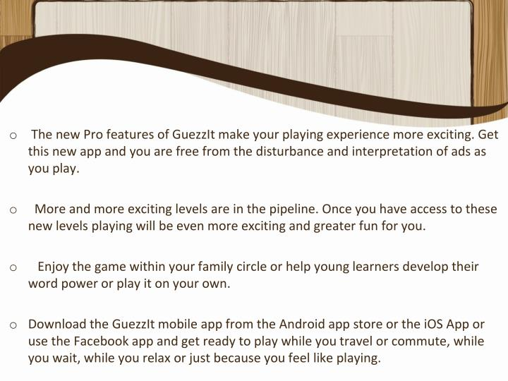 The new Pro features of GuezzIt make your playing experience more exciting. Get this new app and you are free from the disturbance and interpretation of ads as you play.