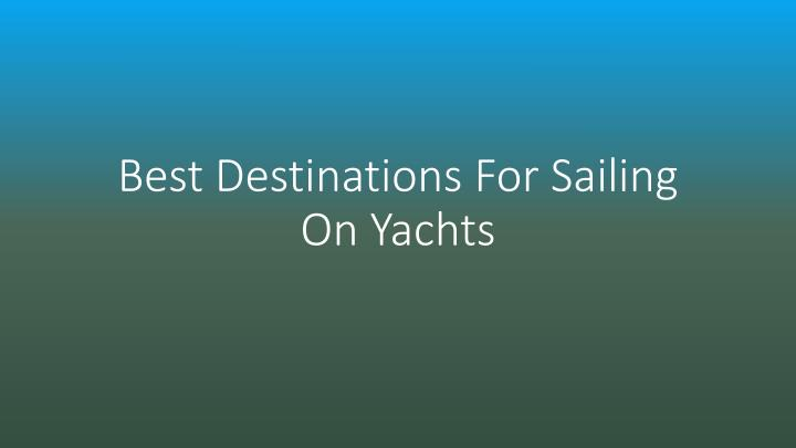 Best destinations for sailing on yachts