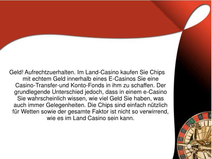 Geld! Aufrechtzuerhalten. Im Land-Casino kaufen Sie Chips mit echtem Geld innerhalb eines E-Casinos Sie eine Casino-Transfer-und Konto-Fonds in ihm zu schaffen. Der grundlegende Unterschied jedoch, dass in einem e-Casino Sie wahrscheinlich wissen, wie viel Geld Sie haben, was auch immer Gelegenheiten. Die Chips sind einfach nützlich für Wetten sowie der gesamte Faktor ist nicht so verwirrend, wie es im Land Casino sein kann.