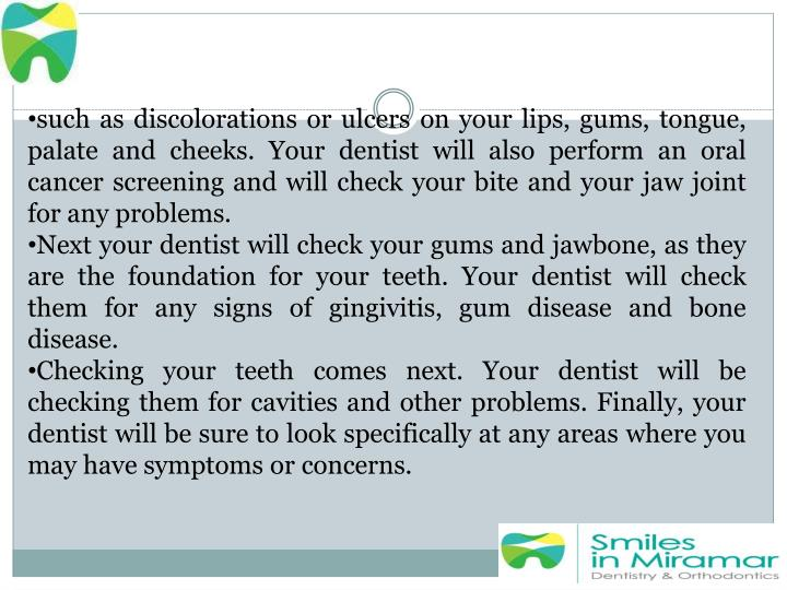 such as discolorations or ulcers on your lips, gums, tongue, palate and cheeks. Your dentist will also perform an oral cancer screening and will check your bite and your jaw joint for any problems.