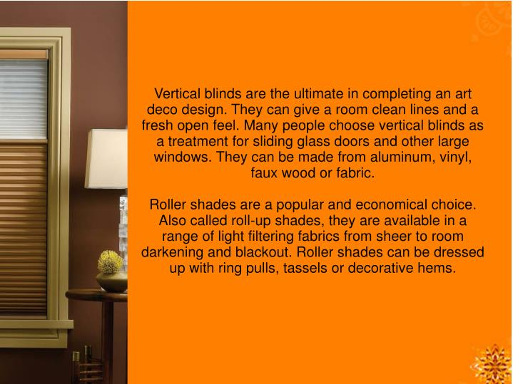 Vertical blinds are the ultimate in completing an art deco design. They can give a room clean lines and a fresh open feel. Many people choose vertical blinds as a treatment for sliding glass doors and other large windows. They can be made from aluminum, vinyl, faux wood or fabric.