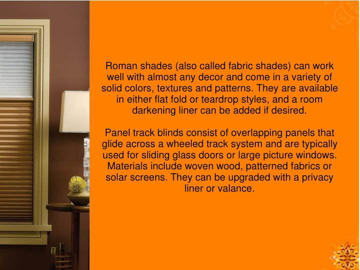 Roman shades (also called fabric shades) can work well with almost any decor and come in a variety of solid colors, textures and patterns. They are available in either flat fold or teardrop styles, and a room darkening liner can be added if desired.