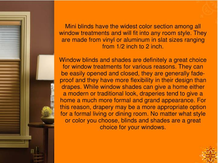 Mini blinds have the widest color section among all window treatments and will fit into any room style. They are made from vinyl or aluminum in slat sizes ranging from 1/2 inch to 2 inch.