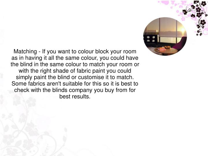 Matching - If you want to colour block your room as in having it all the same colour, you could have the blind in the same colour to match your room or with the right shade of fabric paint you could simply paint the blind or customise it to match. Some fabrics aren't suitable for this so it is best to check with the blinds company you buy from for best results.