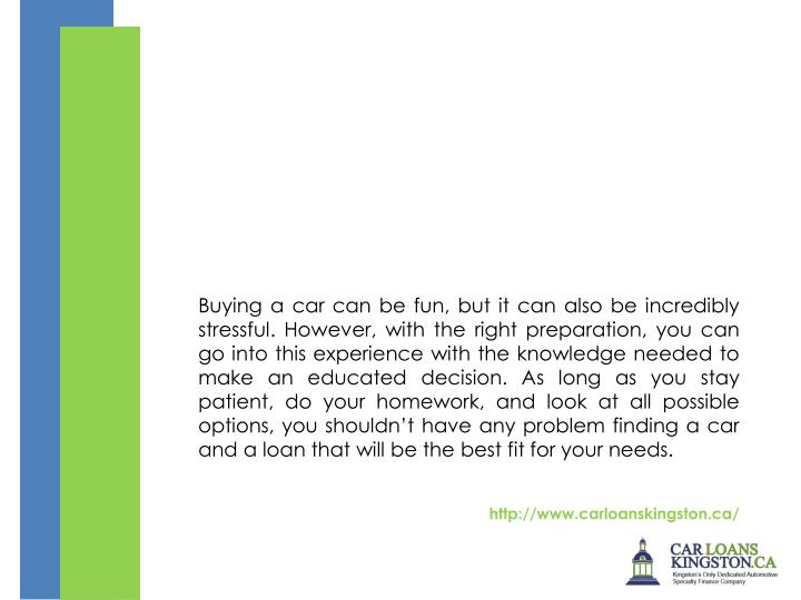 Buying a car can be fun, but it can also be incredibly stressful. However, with the right preparation, you can go into this experience with the knowledge needed to make an educated decision. As long as you stay patient, do your homework, and look at all possible options, you shouldn't have any problem finding a car and a loan that will be the best fit for your needs.