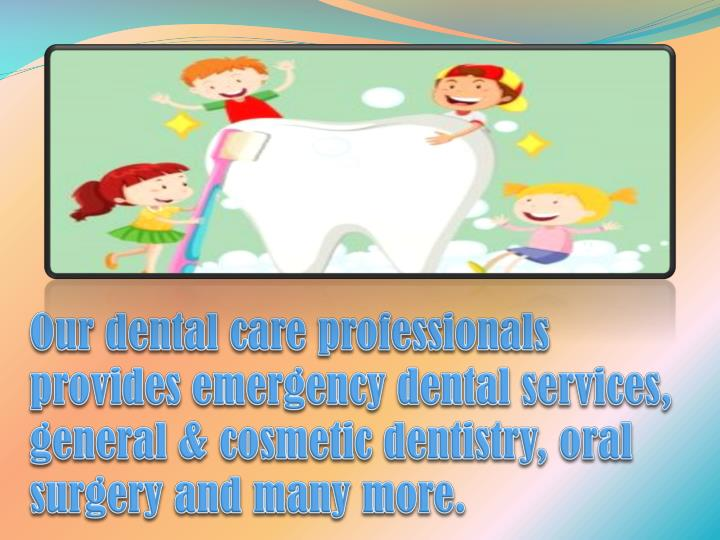 Our dental care professionals provides emergency dental services, general & cosmetic dentistry, oral surgery and many more.