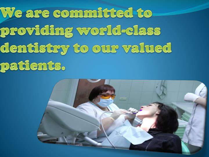 We are committed to providing world-class dentistry to our valued patients.