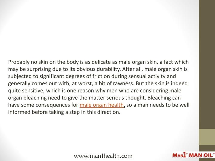 Probably no skin on the body is as delicate as male organ skin, a fact which may be surprising due t...