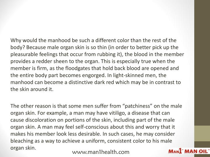 Why would the manhood be such a different color than the rest of the body? Because male organ skin is so thin (in order to better pick up the pleasurable feelings that occur from rubbing it), the blood in the member provides a redder sheen to the organ. This is especially true when the member is firm, as the floodgates that hold back blood are opened and the entire body part becomes engorged. In light-skinned men, the manhood can become a distinctive dark red which may be in contrast to the skin around it.