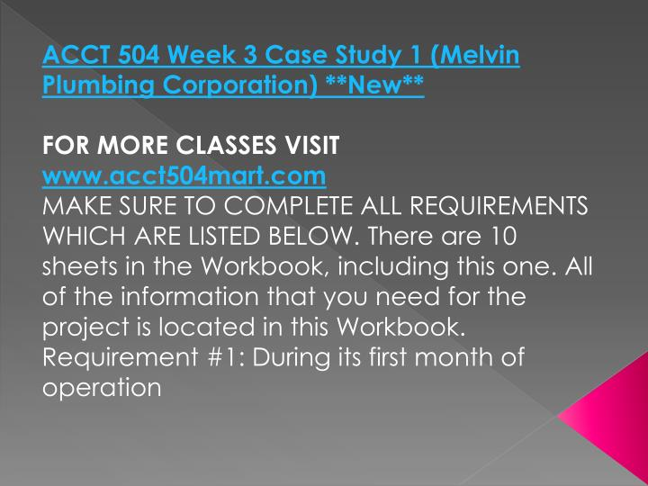 ACCT 504 Week 3 Case Study 1 (Melvin Plumbing Corporation) **New**