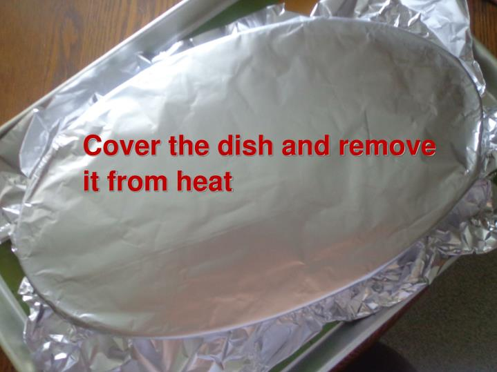 Cover the dish and remove                     it from heat