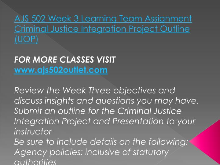 AJS 502 Week 3 Learning Team Assignment Criminal Justice Integration Project Outline (UOP)